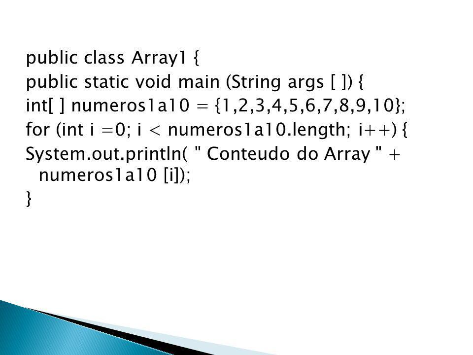 public class Array1 { public static void main (String args [ ]) { int[ ] numeros1a10 = {1,2,3,4,5,6,7,8,9,10}; for (int i =0; i < numeros1a10.length; i++) { System.out.println( Conteudo do Array + numeros1a10 [i]); }